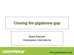 Closing the gigatonne gap Kaisa Kosonen Greenpeace International