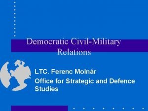 Democratic CivilMilitary Relations LTC Ferenc Molnr Office for