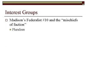 Interest Groups o Madisons Federalist 10 and the