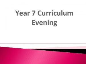 Year 7 Curriculum Evening Aims To explain the