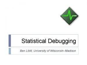 Statistical Debugging Ben Liblit University of WisconsinMadison Bug