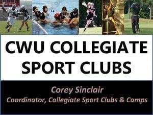 CWU COLLEGIATE SPORT CLUBS Corey Sinclair Coordinator Collegiate