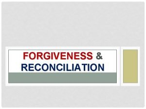 FORGIVENESS RECONCILIATION WHAT IS FORGIVENESS Forgiveness means dismissing