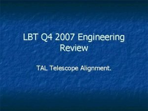 LBT Q 4 2007 Engineering Review TAL Telescope