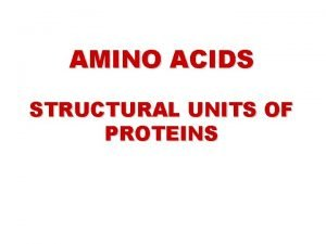 AMINO ACIDS STRUCTURAL UNITS OF PROTEINS AMINO ACIDS
