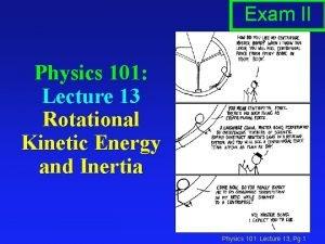 Exam II Physics 101 Lecture 13 Rotational Kinetic