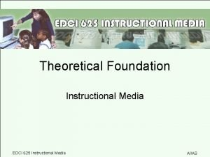 Theoretical Foundation Instructional Media EDCI 625 Instructional Media