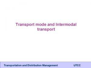 Transport mode and Intermodal transport Transportation and Distribution
