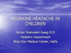 MIGRAINE HEADACHE IN CHILDREN Suhair ShehadehSaieg M D