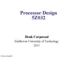 Processor Design 5 Z 032 Henk Corporaal Eindhoven