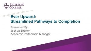Ever Upward Streamlined Pathways to Completion Presented By