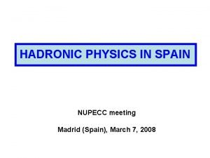 HADRONIC PHYSICS IN SPAIN NUPECC meeting Madrid Spain