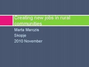 Creating new jobs in rural communities Marta Marczis