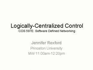 LogicallyCentralized Control COS 597 E Software Defined Networking
