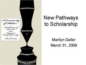 New Pathways to Scholarship Marilyn Geller March 31
