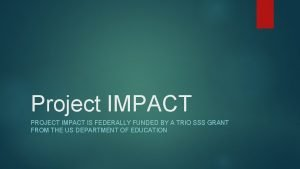 Project IMPACT PROJECT IMPACT IS FEDERALLY FUNDED BY