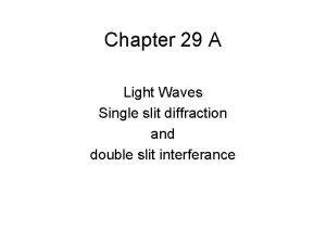 Chapter 29 A Light Waves Single slit diffraction