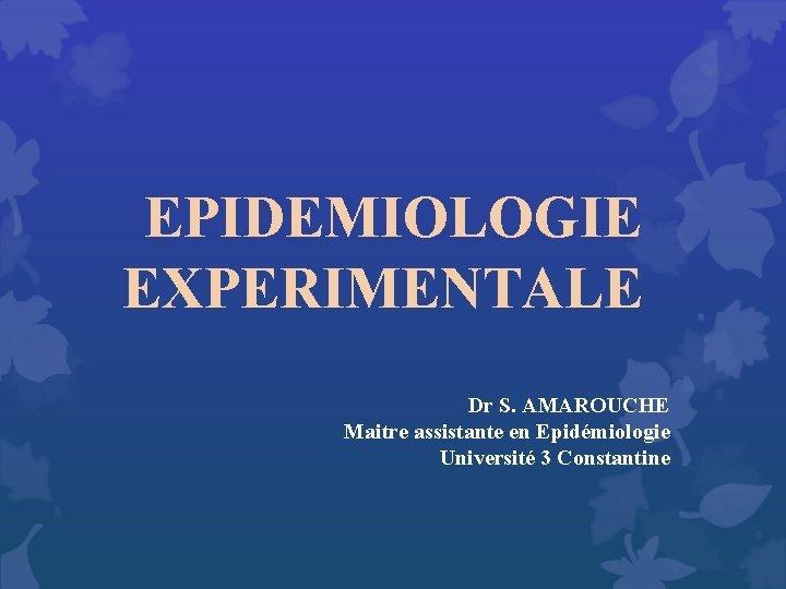 EPIDEMIOLOGIE EXPERIMENTALE Dr S AMAROUCHE Maitre assistante en