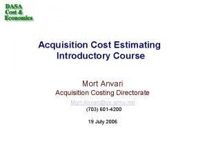 Acquisition Cost Estimating Introductory Course Mort Anvari Acquisition
