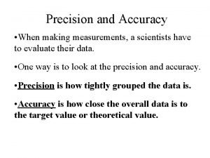 Precision and Accuracy When making measurements a scientists