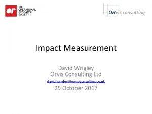 Impact Measurement David Wrigley Orvis Consulting Ltd david