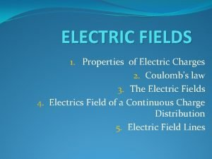 ELECTRIC FIELDS 1 Properties of Electric Charges 2