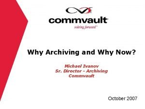 Why Archiving and Why Now Michael Ivanov Sr