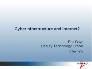 Cyberinfrastructure and Internet 2 Eric Boyd Deputy Technology