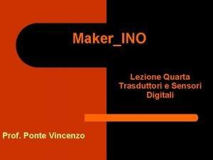 MakerINO Lezione Quarta Trasduttori e Sensori Digitali Prof