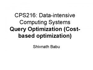 CPS 216 Dataintensive Computing Systems Query Optimization Costbased