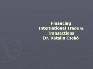 Financing International Trade Transactions Dr Katalin Csek Trade