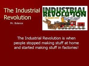 The Industrial Revolution Mr Bolanos The Industrial Revolution