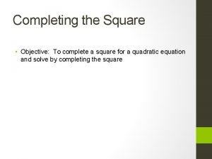 Completing the Square Objective To complete a square