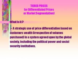 TIERED PRICES or Differentiated Prices or Market Segmentation