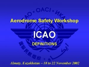 Aerodrome Safety Workshop ICAO DEFINITIONS Almaty Kazakhstan 18