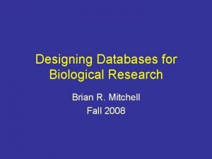 Designing Databases for Biological Research Brian R Mitchell