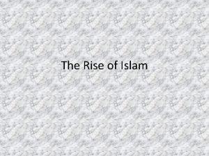 The Rise of Islam The Rise of Islam