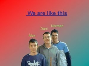 We are like this Dani lex Norman Alex