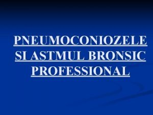 PNEUMOCONIOZELE SI ASTMUL BRONSIC PROFESSIONAL Pneumoconiozele maladii profesionale