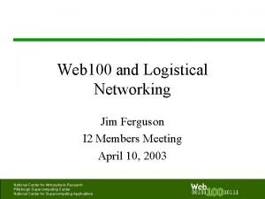Web 100 and Logistical Networking Jim Ferguson I