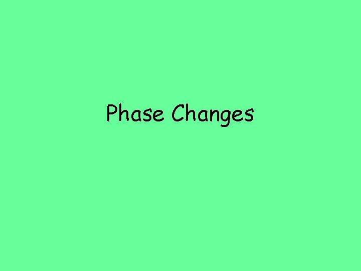 Phase Changes Phase Change Phase Change Reversible physical