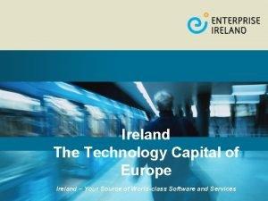 Ireland The Technology Capital of Europe Ireland Your