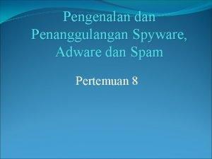 Pengenalan dan Penanggulangan Spyware Adware dan Spam Pertemuan