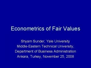 Econometrics of Fair Values Shyam Sunder Yale University
