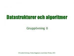 Datastrukturer och algoritmer Gruppvning 0 Anders Broberg Ulrika