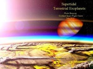 Supertidal Terrestrial Exoplanets Wade Henning Goddard Space Flight