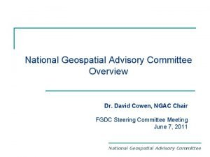 National Geospatial Advisory Committee Overview Dr David Cowen