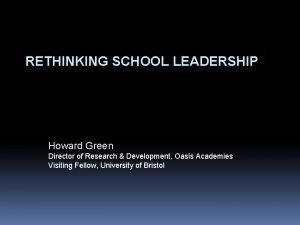 RETHINKING SCHOOL LEADERSHIP Howard Green Director of Research