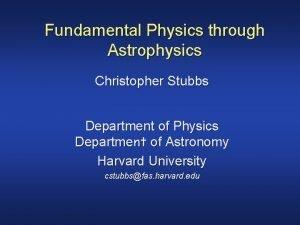 Fundamental Physics through Astrophysics Christopher Stubbs Department of