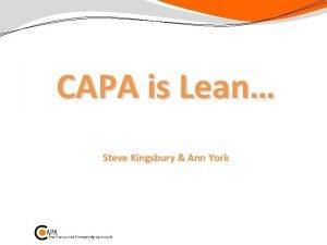 CAPA is Lean Steve Kingsbury Ann York CAPA